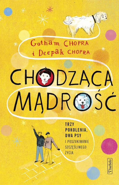 okładka Chodząca mądrość Trzy pokolenia, dwa psy i poszukiwanie szczęśliwego życia, Książka   Gotham  Chopra, Deepak  Chopra