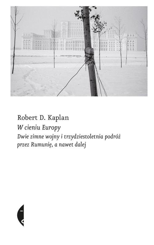 okładka W cieniu Europy Dwie zimne wojny i trzydziestoletnia podróż przez Rumunię, a nawet dalej, Książka | Robert D. Kaplan