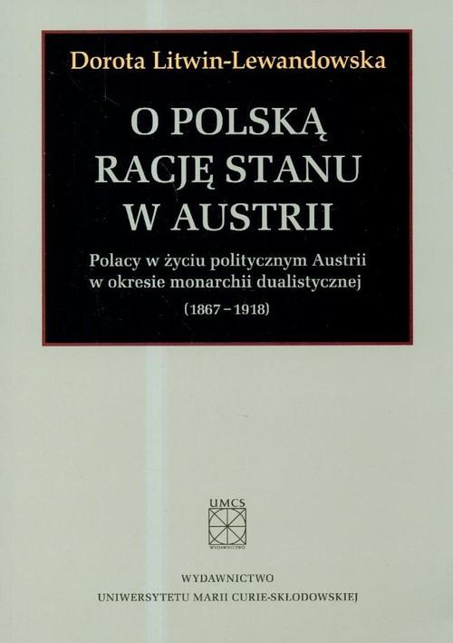 okładka O polska rację stanu w Austrii Polacy w życiu politycznym Austrii w okresie monarchii dualistycznej 1867-1918, Książka | Litwin-Lewandowska Dorota