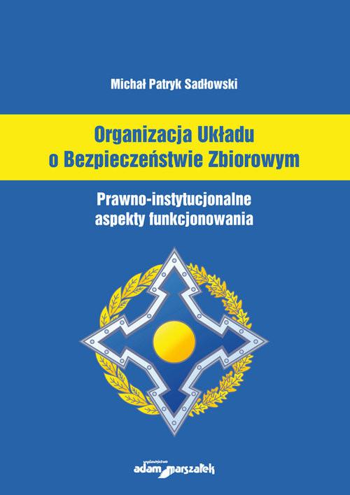 okładka Organizacja Układu o Bezpieczeństwie Zbiorowym Prawno-instytucjonalne aspekty funkcjonowania, Książka | Michał Patryk Sadłowski