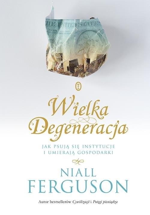 okładka Wielka Degeneracja Jak psują się instytucje i umierają gospodarki, Książka | Niall Ferguson