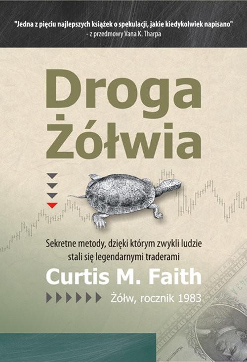 okładka Droga Żółwia Sekretne metody, dzięki którym zwykli ludzie stali się legendarnymi traderami, Książka | Curtis M. Faith