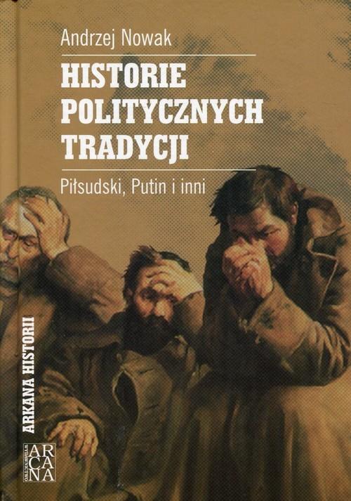 okładka Historie politycznych tradycji Piłsudski, Putin i inni, Książka | Andrzej Nowak