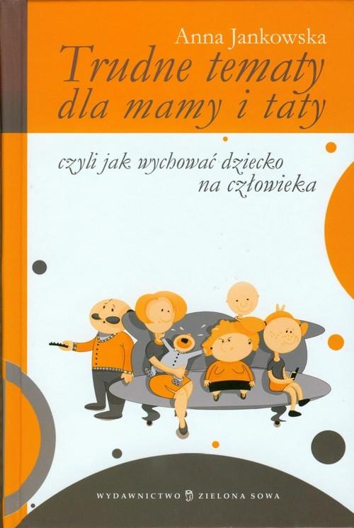 okładka Trudne tematy dla mamy i taty czyli jak wychować dziecko na człowieka, Książka | Jankowska Anna