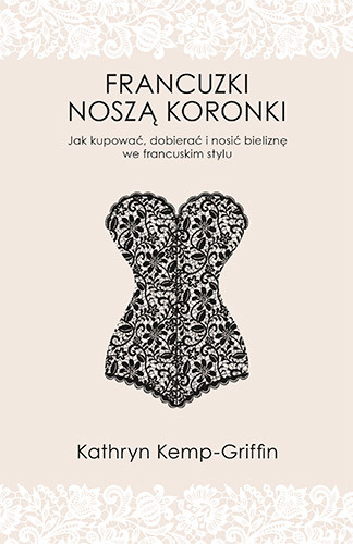 okładka Francuzki noszą koronki. Jak kupować, dobierać i nosić bieliznę we francuskim stylu, Książka | Kathryn Kemp-Griffin