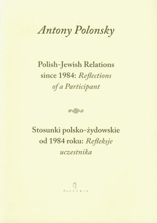 okładka Stosunki polsko żydowskie od 1984 roku Refleksje uczestnika Polish Jewish Relations since 1984 Reflections of a Participant wersja dwujęzyczna, Książka | Polonsky Antony