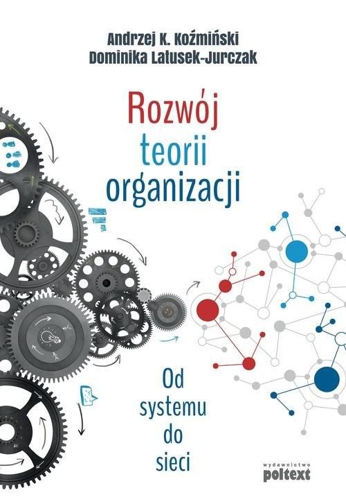 okładka Rozwój teorii organizacji Od systemu do sieci, Książka | Andrzej K. Koźmiński, Dominik Latusek-Jurczak