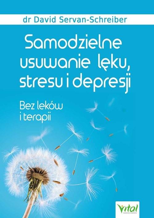 okładka Samodzielne usuwanie lęku, stresu i depresji Bez leków i terapii, Książka | David Servan-Schreiber