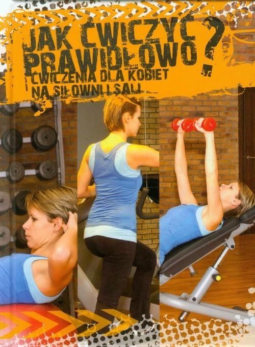 okładka Jak ćwiczyć prawidłowo? Ćwiczenia dla kobiet na siłowni i Sali, Książka | Przybylska Agnieszka