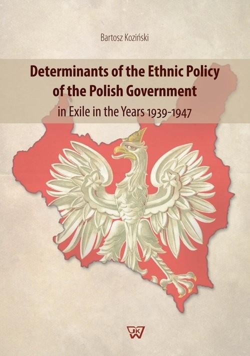 okładka Determinants of the Ethnic Policy of the Polish Government in Exile in the years 1939-47, Książka   Bartosz Koziński