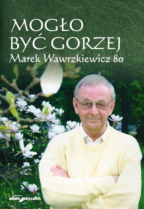 okładka Mogło być gorzej Marek Wawrzkiewicz 80, Książka | Agnieszka Tomczyszyn-Harasymowicz, J Cichocki