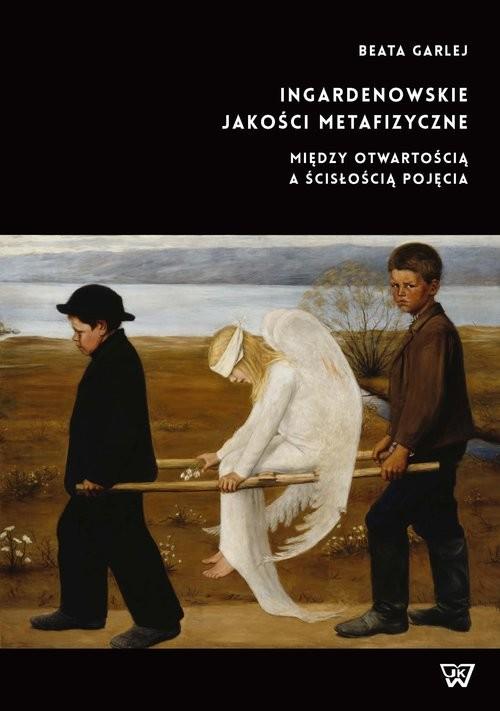 okładka Ingardenowskie jakości metafizyczne Między otwartością a ścisłością pojęcia, Książka   Garlej Beata