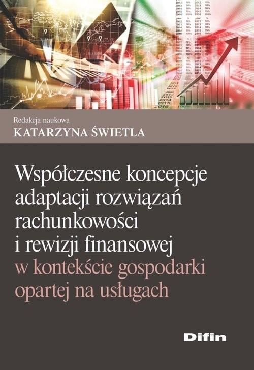 okładka Współczesne koncepcje adaptacji rozwiązań rachunkowości i rewizji finansowej w kontekście gospodarki opartej na usługach, Książka | Katarzyna redakcja naukowa Świetla