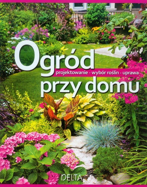 okładka Ogród przy domu Projektowanie Wybór roślin Uprawa, Książka   Phillips Sue