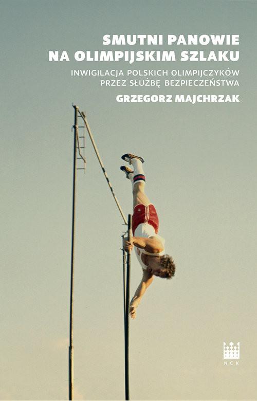 okładka Smutni panowie na olimpijskim szlaku Inwigilacja polskich olimpijczyków przez służbę bezpieczeństwa, Książka | Grzegorz Majchrzak