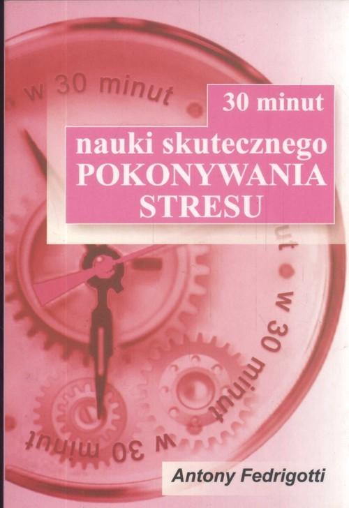 okładka 30 minut nauki skutecznego pokonywania stresu, Książka | Fedrigotti Antony