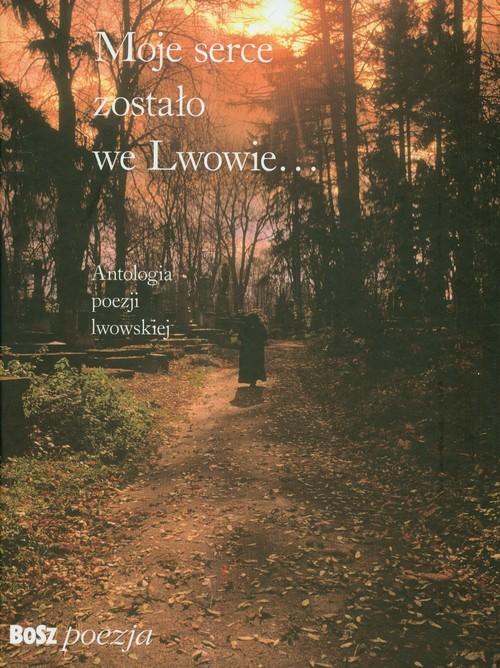 okładka Moje serce zostało we Lwowie Antologia poezji lwowskiej, Książka |