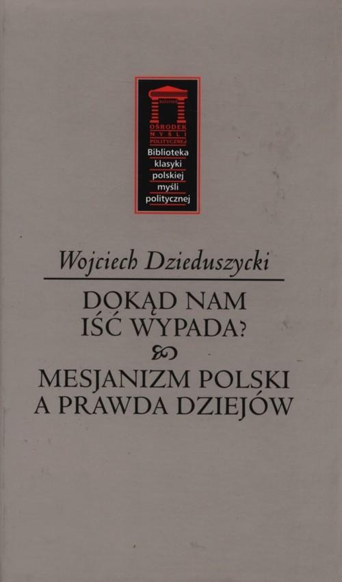 okładka Dokąd nam iść nie wypada? Mesjanizm polski a prawda dziejów, Książka | Dzieduszycki Wojciech