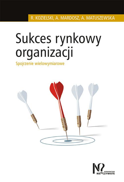 okładka Sukces rynkowy organizacji Spojrzenie wielowymiarowe, Książka | Robert Kozielski, Agata Mardosz, Matuszewska