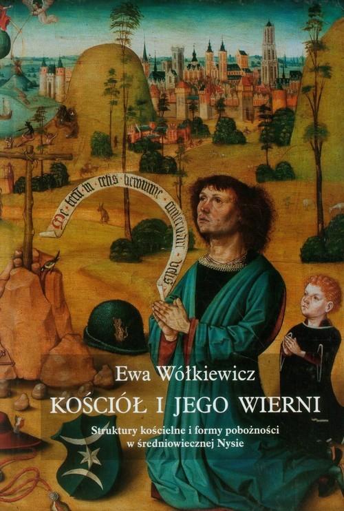 okładka Kościół i jego wierni Struktury kościelne i formy pobożności w średniowiecznej Nysie, Książka | Wółkiewicz Ewa