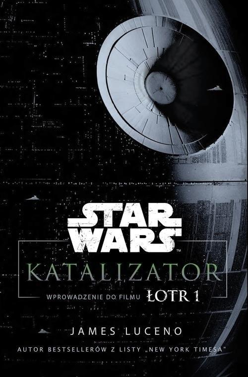 okładka Star Wars Katalizator Wprowadzenie do filmu Łotr 1, Książka   Luceno James