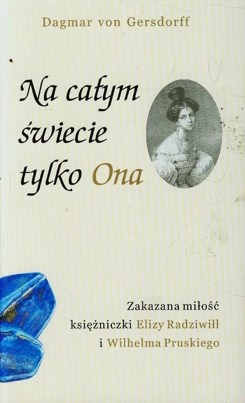 okładka Na całym świecie tylko ona Zakazana miłość księżniczki Elizy Radziwiłł i Wilhelma Pruskiego, Książka | von Dagmar Gersdorff