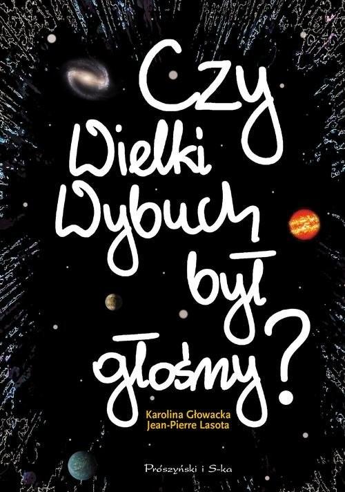 okładka Czy Wielki Wybuch był głośny ? 11 rozmów o historii i życiu codziennym Wszechświata, Książka | Karolina Głowacka, Jean-Pierre Lasota