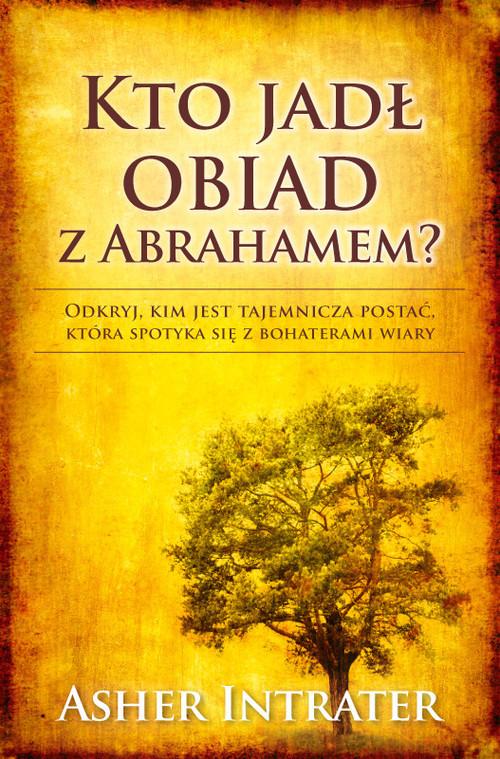 okładka Kto jadł obiad z Abrahamem Odkryj, kim jest tajemnicza postać, która spotyka się z bohaterami wiary, Książka | Intrater Asher