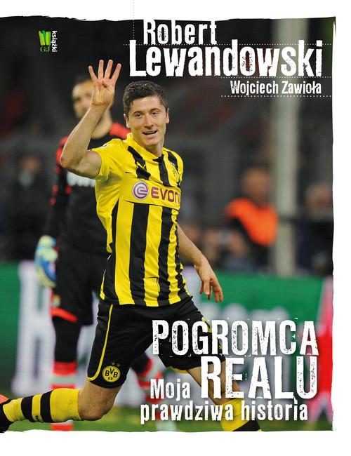 okładka Robert Lewandowski Pogromca Realu Moja prawdziwa historia, Książka | Robert Lewandowski, Wojciech Zawioła