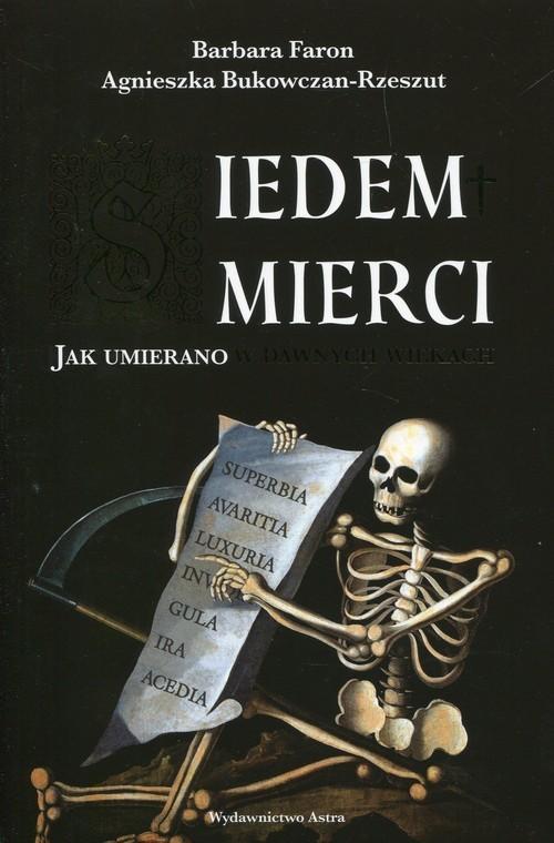 okładka Siedem śmierci Jak umierano w dawnych wiekach, Książka | Barbara Faron, Agnieszka Bukowczan-Rzeszut