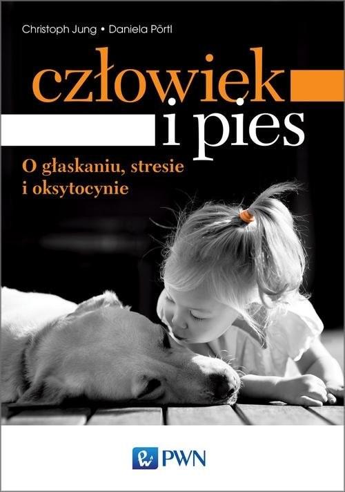 okładka Człowiek i pies o głaskaniu, stresie i oksytocynie, Książka | Christoph  Jung, Daniela  Pörtl