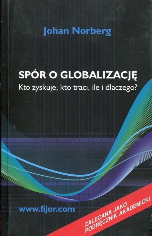 okładka Spór o globalizację Kto zyskuje, kto traci, ile i dlaczego?, Książka   Norberg Johan