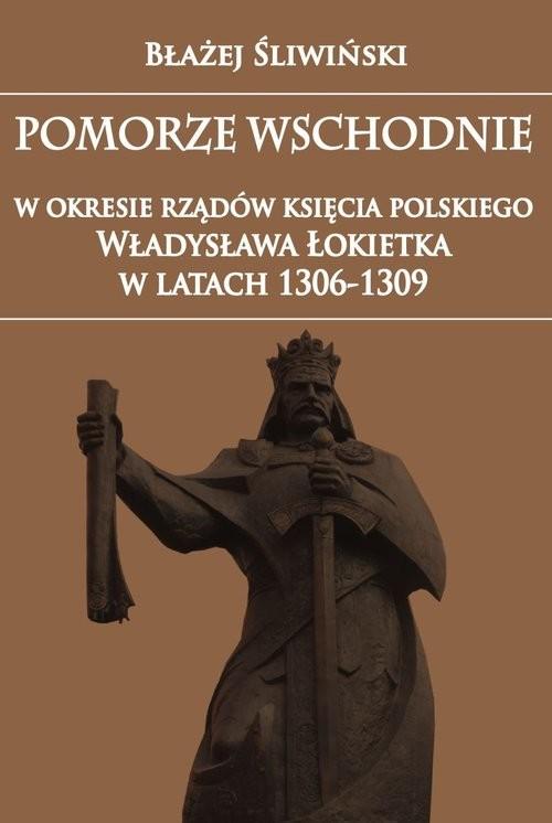 okładka Pomorze Wschodnie w okresie rządów księcia polskiego Władysława Łokietka w latach 1306-1309, Książka | Błażej Śliwiński