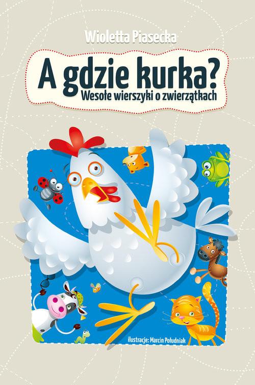 okładka A gdzie kurka Wesołe wierszyki o zwierzątkach, Książka | Piasecka Wioletta