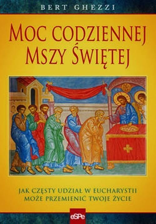 okładka Moc codziennej mszy świętej Jak częsty udział w eucharystii może przemienić twoje życie, Książka | Ghezzi Bert