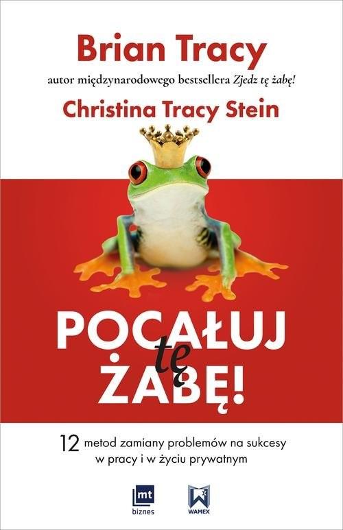 okładka Pocałuj tę żabę! 12 metod zamiany problemów w sukcesy - w pracy i w życiu prywatnym, Książka   Brian Tracy, Stein Christina Tracy