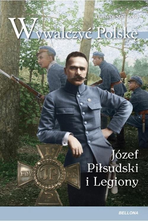 okładka Wywalczyć Polskę Józef Piłsudski Legiony, Książka | Tomasz Stańczyk