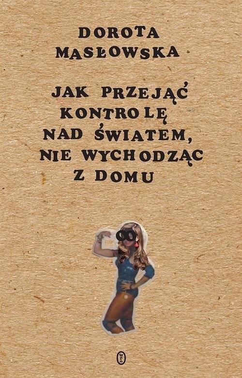 okładka Jak przejąć kontrolę nad światem, nie wychodząc z domu, Książka | Masłowska Dorota