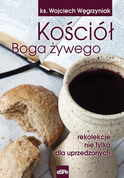 okładka Kościół Boga żywego rekolekcje nie tylko dla uprzedzonychksiążka |  | Wojciech Węgrzyniak