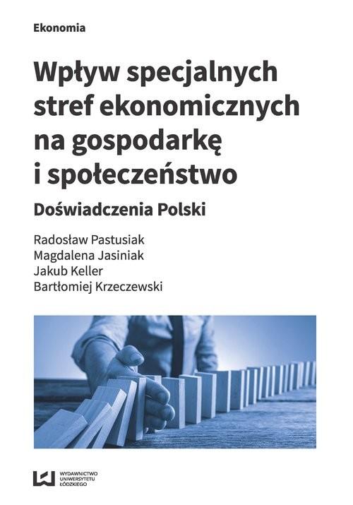 okładka Wpływ specjalnych stref ekonomicznych na gospodarkę i społeczeństwo Doświadczenia Polski, Książka | Radosław Pastusiak, Magdalena Jasiniak, Kelle