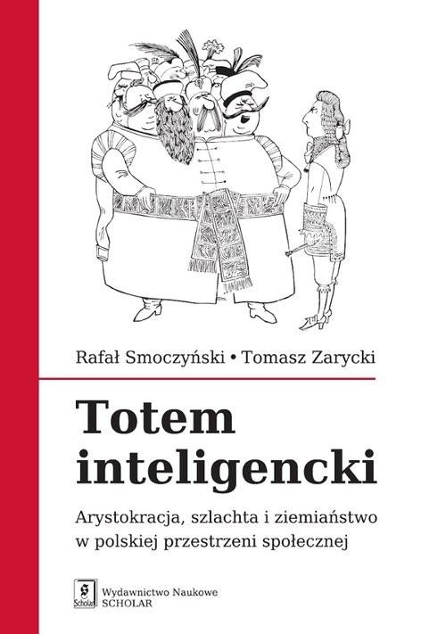okładka Totem inteligencki Arystokracja, szlachta i ziemiaństwo w polskiej przestrzeni społecznej, Książka | Rafał Smoczyński, Tomasz Zarycki