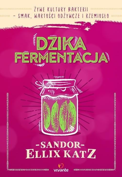 okładka Dzika fermentacja Żywe kultury bakterii - smak, wartości odżywcze i rzemiosło, Książka | Sandor Ellix Katz