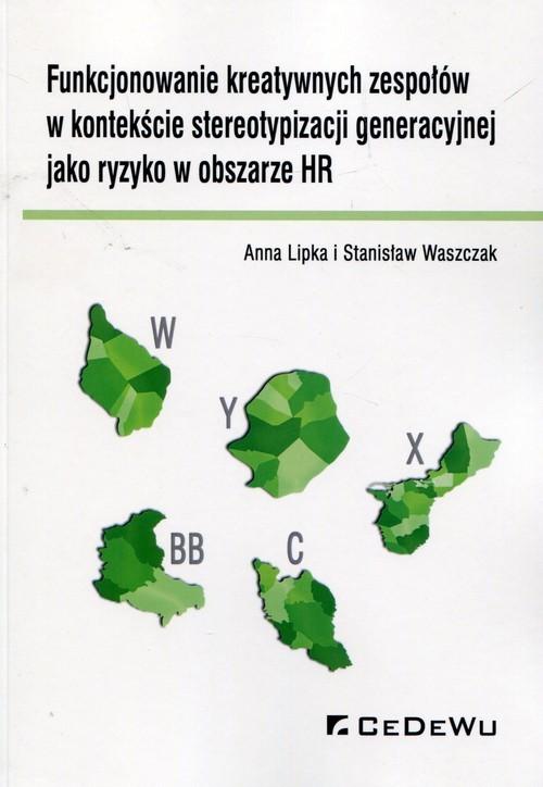okładka Funkcjonowanie kreatywnych zespołów w kontekście stereotypizacji generacyjnej jako ryzyko w obszarze HR, Książka | Anna Lipka, Stanisław Waszczak