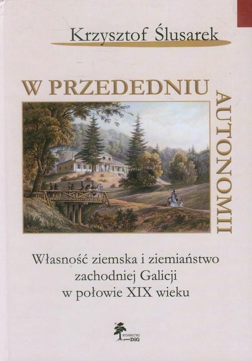 okładka W przededniu autonomii Własność ziemska i ziemiaństwo zachodniej Galicji w połowie XIX wieku, Książka | Ślusarek Krzysztof