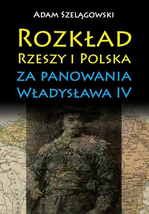 okładka Rozkład Rzeszy i Polska za panowania Władysława IV, Książka | Szelągowski Adam
