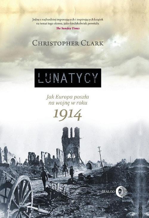 okładka Lunatycy Jak Europa poszła na wojnę w roku 1914, Książka   Clark Christopher