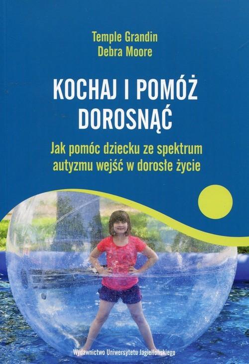 okładka Kochaj i pomóż dorosnąć Jak pomóc dziecku ze spektrum autyzmu wejść w dorosłe życie, Książka | Temple Grandin, Debra Moore