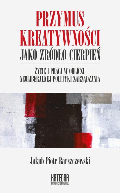 okładka Przymus kreatywności jako źródło cierpień Życie i praca w obliczu neoliberalnej polityki zarządzania, Książka | Jakub Piotr Barszczewski