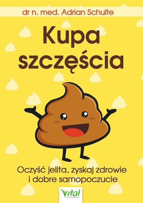 okładka Kupa szczęścia Oczyść jelita, zyskaj zdrowie i dobre samopoczucie, Książka | Schulte Adrian
