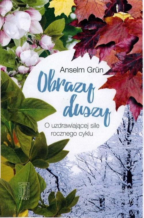 okładka Obrazy duszy O uzdrowicielskiej silerocznego cyklu, Książka   Grun Anselm